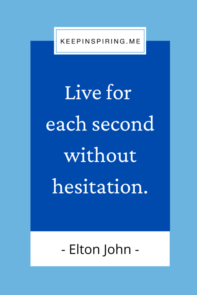 """Elton John quote """"Live for each second without hesitation"""""""