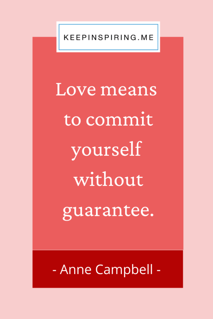 "Anne Campbell quote ""Love means to commit yourself without guarantee"""