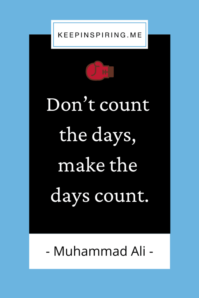 """Muhammad Ali quote """"Don't count the days, make the days count"""""""