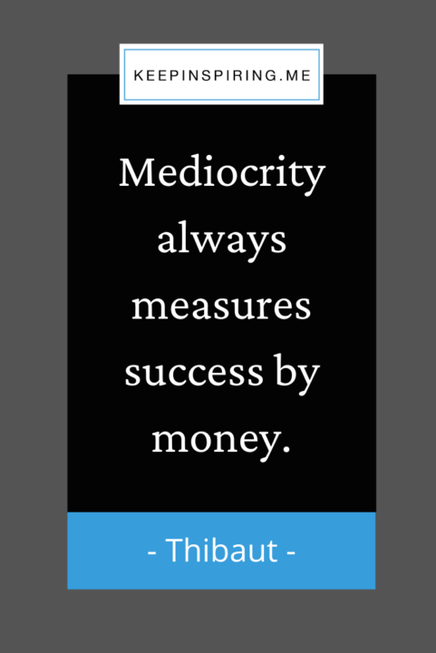 """Thibaut success quote """"Mediocrity always measures success by money"""""""