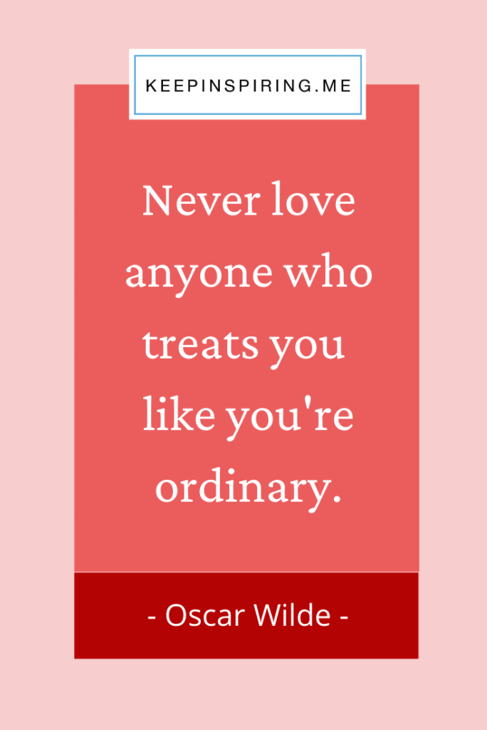 "Oscar Wilde quote ""Never love anyone who treats you like you're ordinary"""