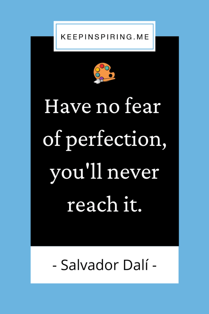 """""""Have no fear of perfection, you'll never reach it"""""""