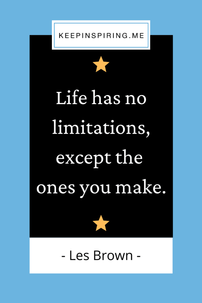 """Les Brown famous quote """"Life has no limitations, except the ones you make"""""""