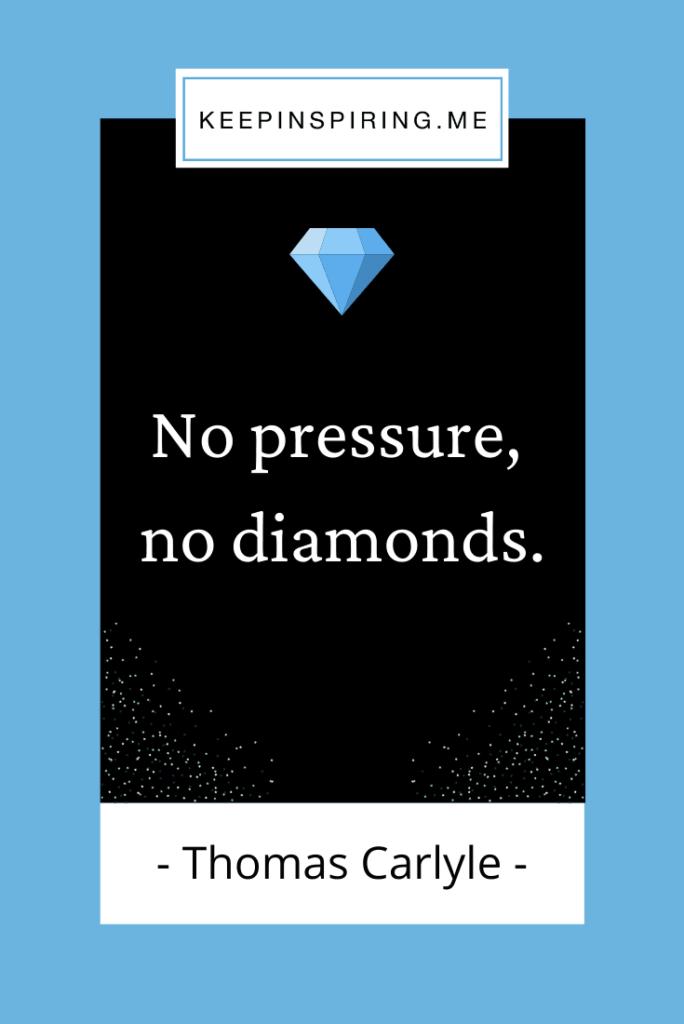 """Thomas Carlyle quote """"No pressure, no diamonds"""""""