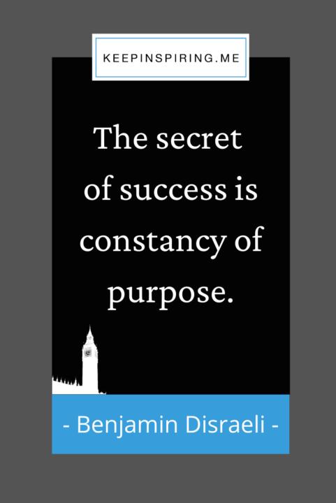 """The secret of success is constancy of purpose"""