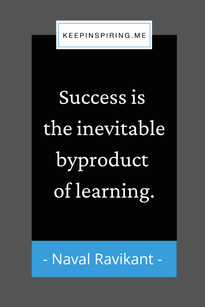 """""""Success is the inevitable byproduct of learning"""""""