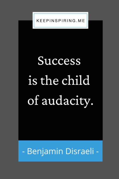 "Benjamin Disraeli quote ""Success is the child of audacity"""
