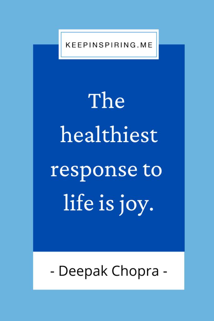 "Deepak Chorpa quote ""The healthiest response to life is joy"""