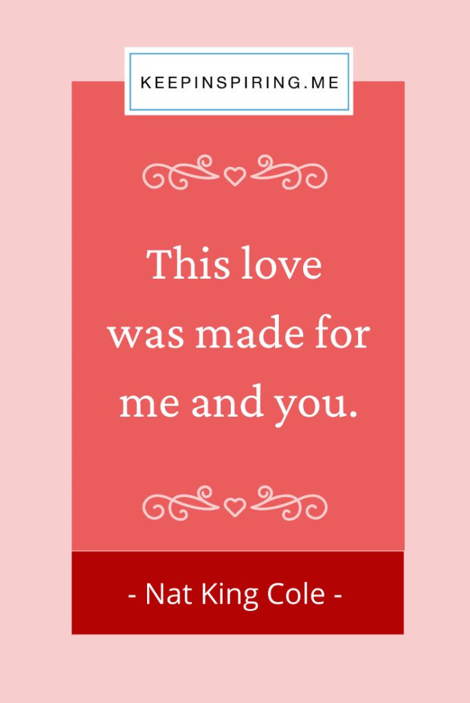 """Nat King Cole quote""""This love was made for me and you"""""""