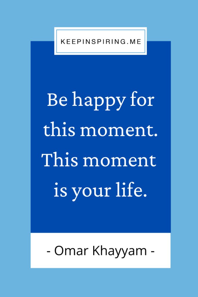 """Omar Khayyam quote """"Be happy for this moment. This moment is your life"""""""