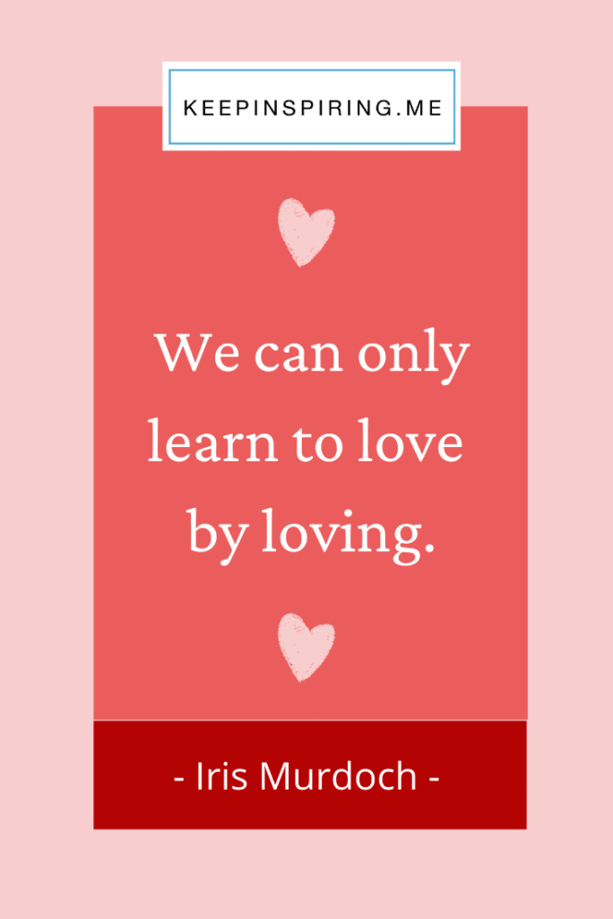 "Iris Murdoch quote ""We can only learn to love by loving"""