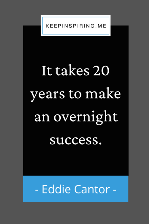 """""""It takes 20 years to make an overnight success"""""""