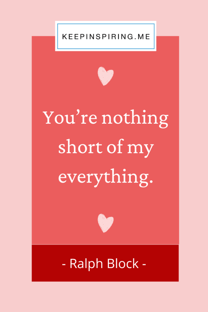 """Ralph Block love quote """"You're nothing short of my everything"""""""