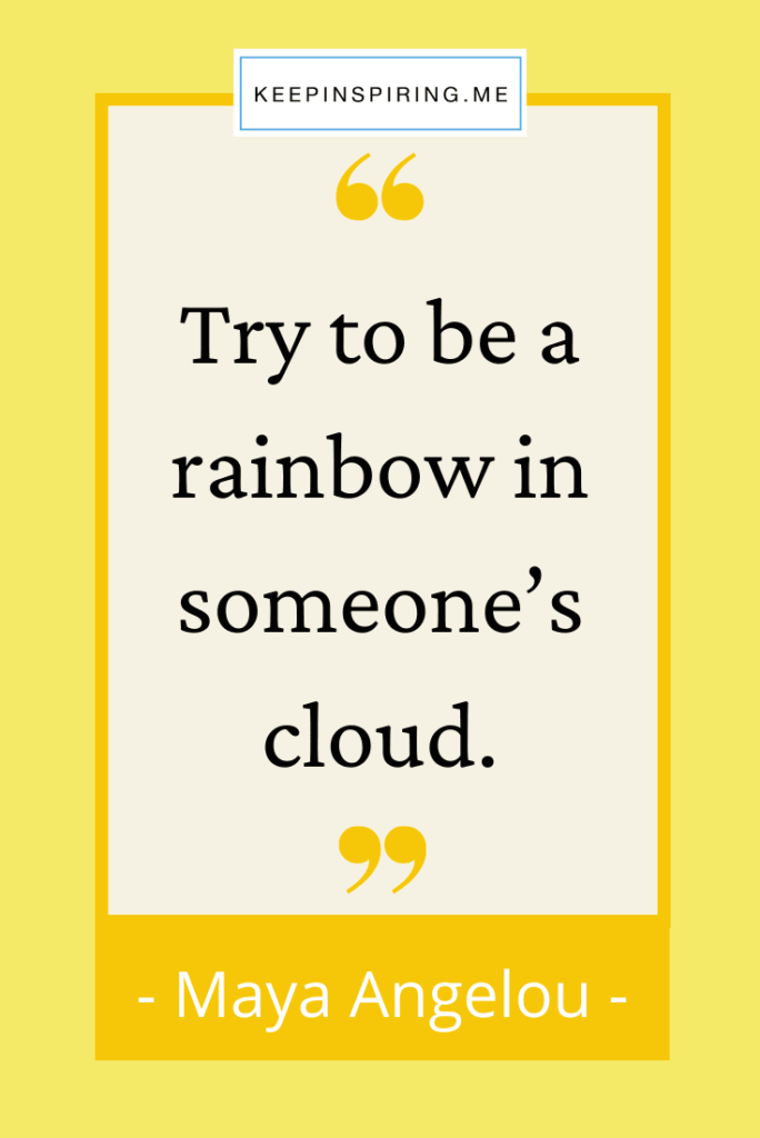 """Maya Angelou positive quote """"Try to be a rainbow in someone's cloud"""""""