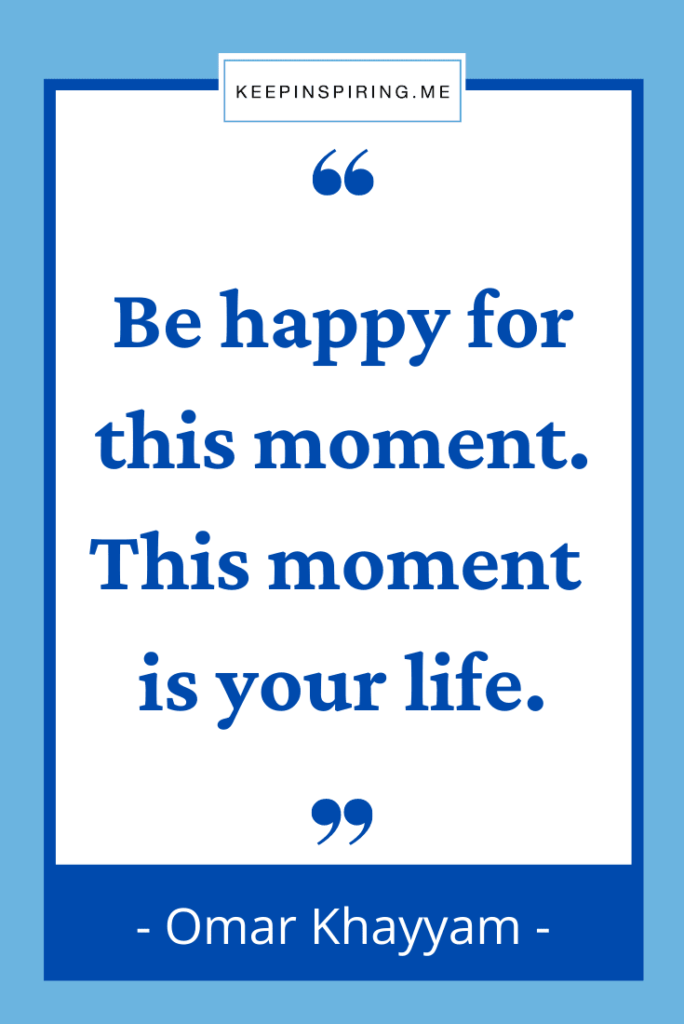 """""""Be happy for this moment. This moment is your life"""""""