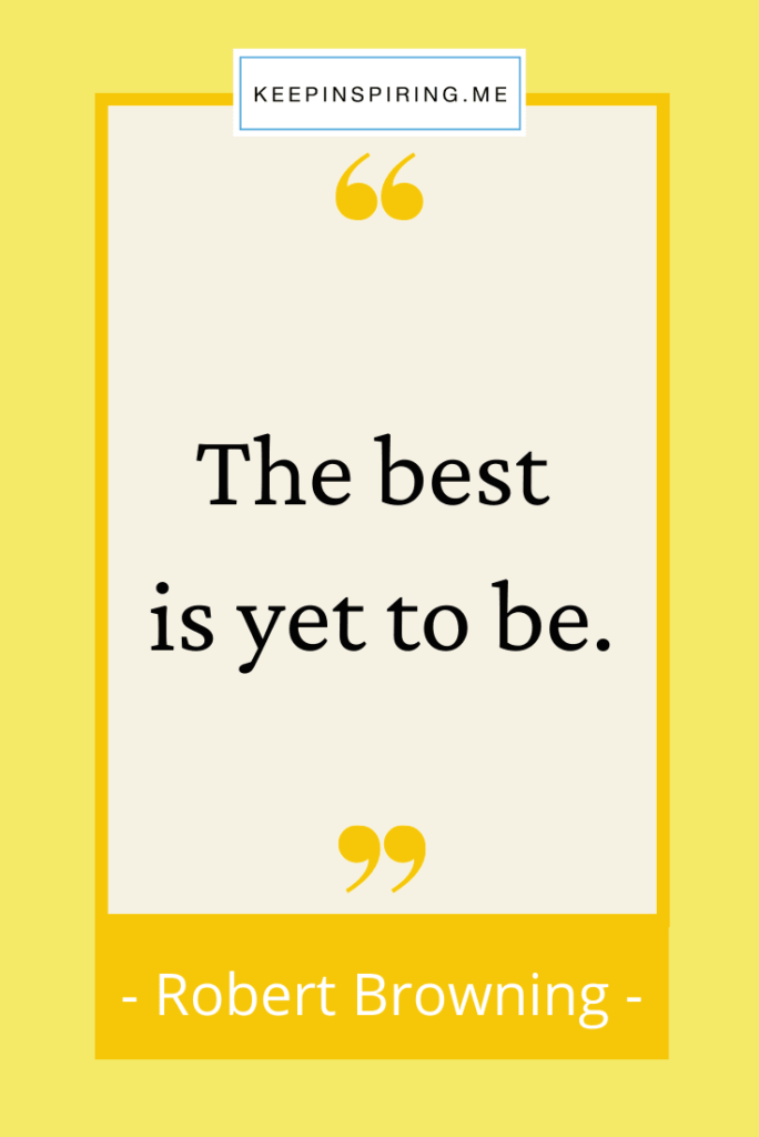 """Robert Browning positive quote """"The best is yet to be"""""""
