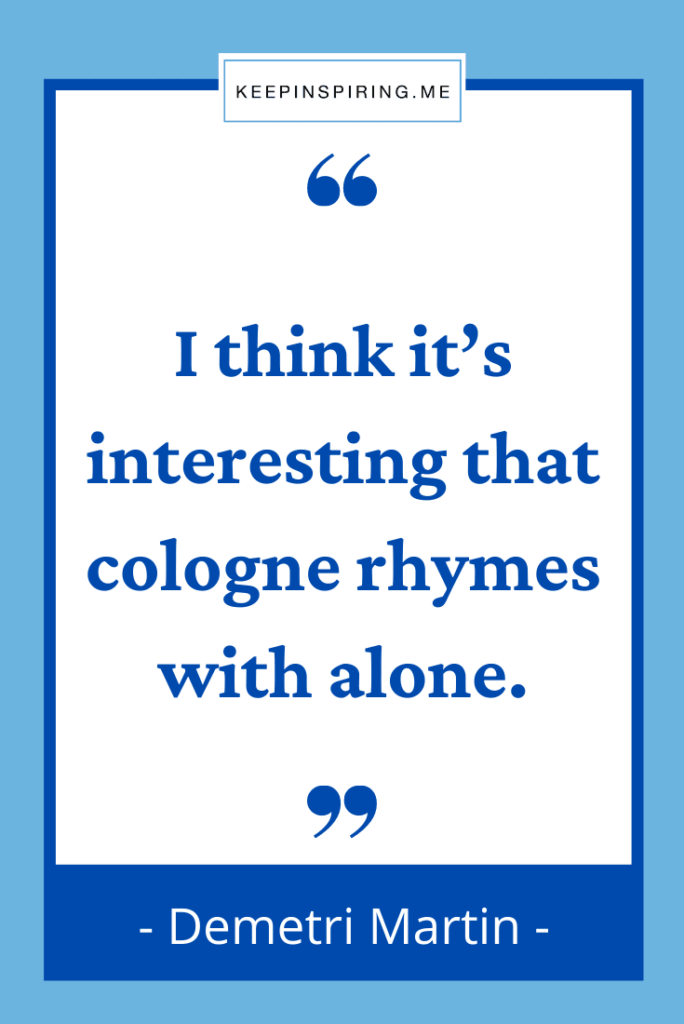 """Demetri Martin quote """"I think it's interesting that cologne rhymes with alone"""""""