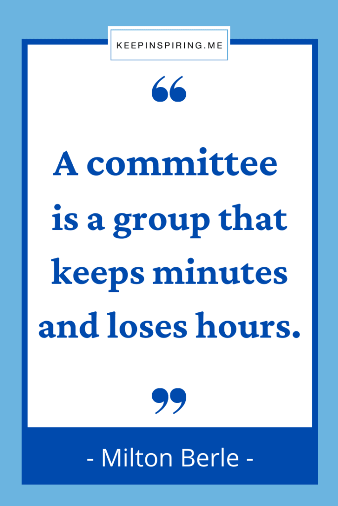 """""""A committee is a group that keeps minutes and loses hours"""""""