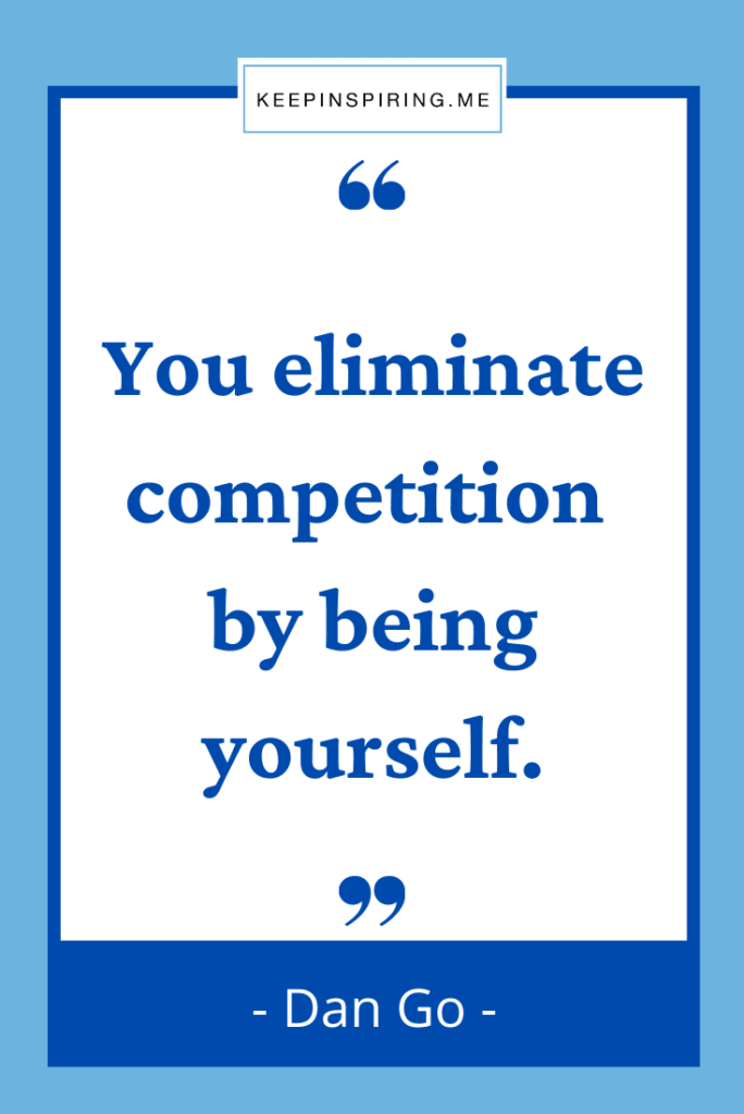 """Dan Go quote """"You eliminate competition by being yourself"""""""