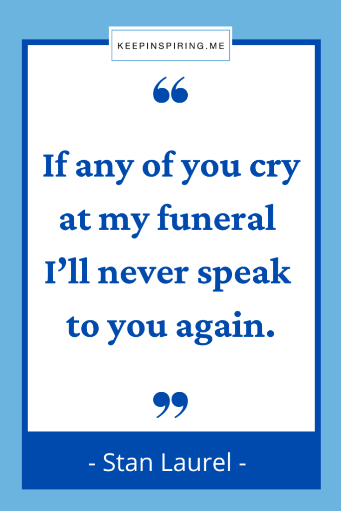 """Stan Laurel quote """"If any of you cry at my funeral I'll never speak to you again"""""""