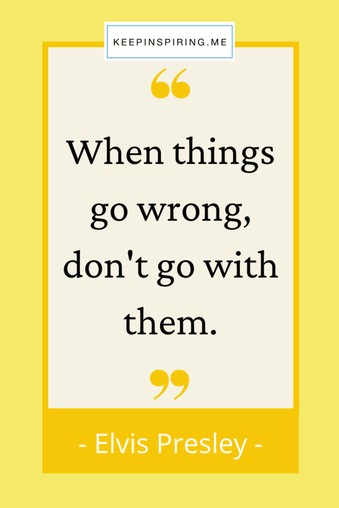 """Elvis quote """"When things go wrong, don't go with them"""""""