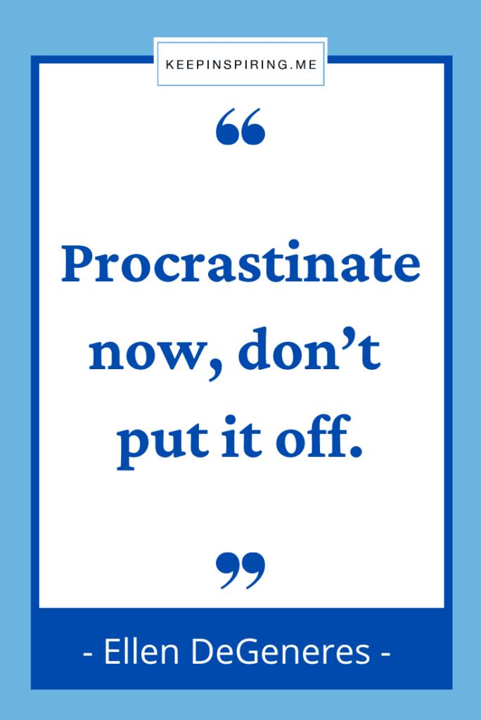 "Ellen DeGeneres funny quote ""Procrastinate now, don't put it off"""