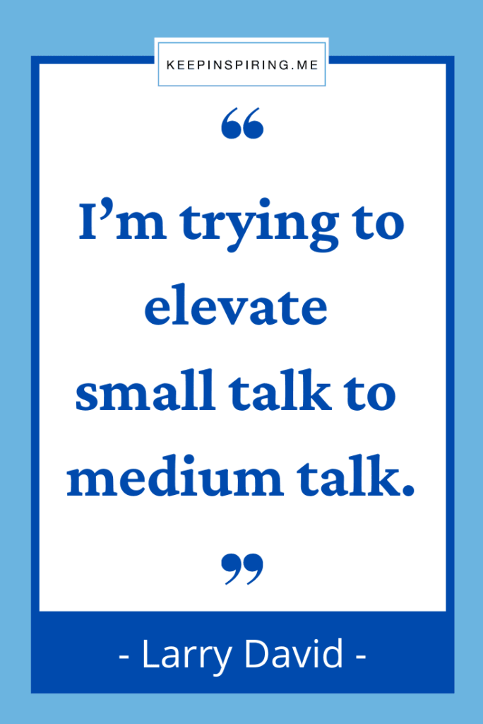 """Larry David funny quote """"I'm trying to elevate small talk to medium talk"""""""