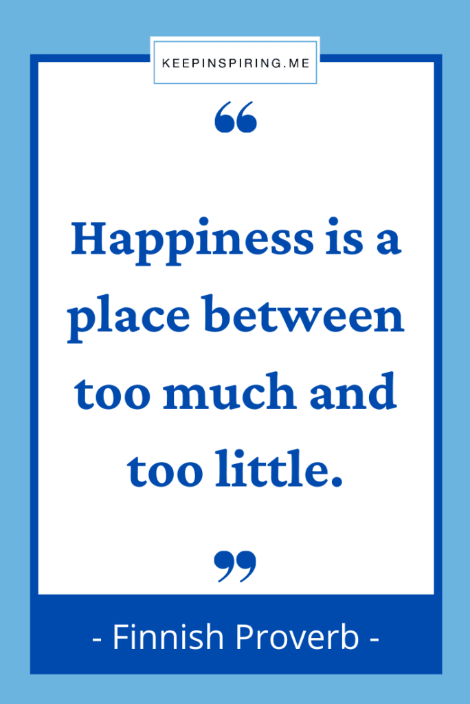 """Finnish Proverb """"Happiness is a place between too much and too little"""""""