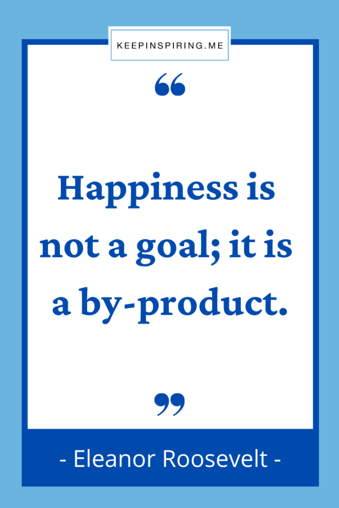 """Eleanor Roosevelt quote """"Happiness is not a goal it is a byproduct"""""""
