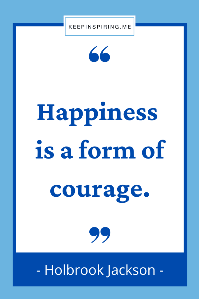 """Holbrook Jackson """"Happiness is a form of courage"""""""