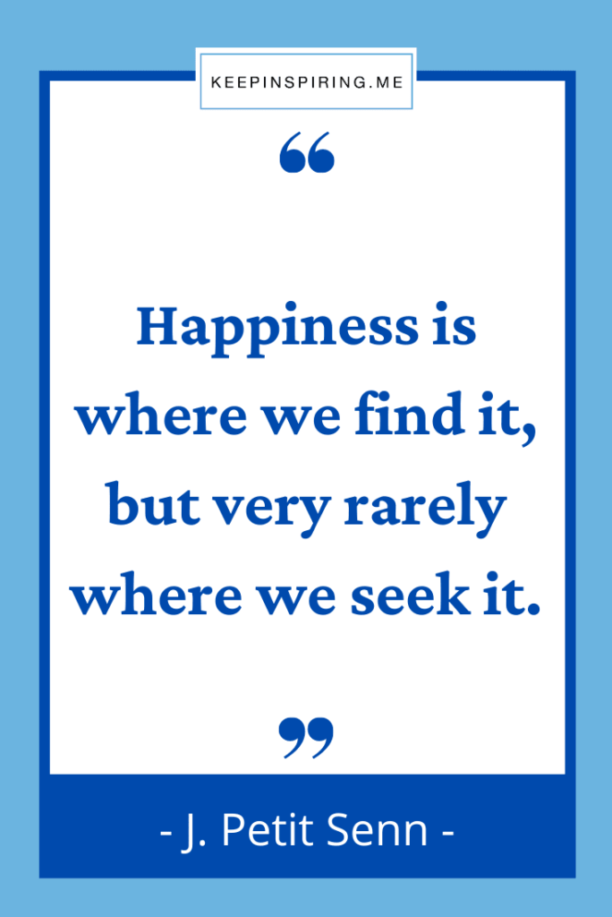 """""""Happiness is where we find it, but very rarely where we seek it"""""""