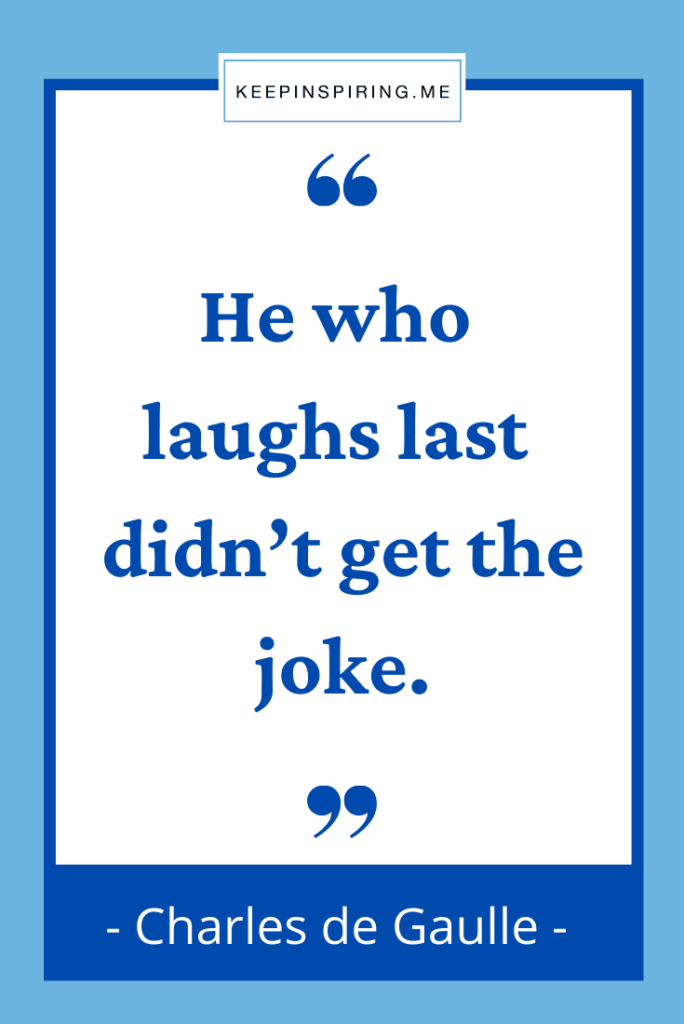 """Charles de Gaulle funny quote """"He who laughs last didn't get the joke"""""""