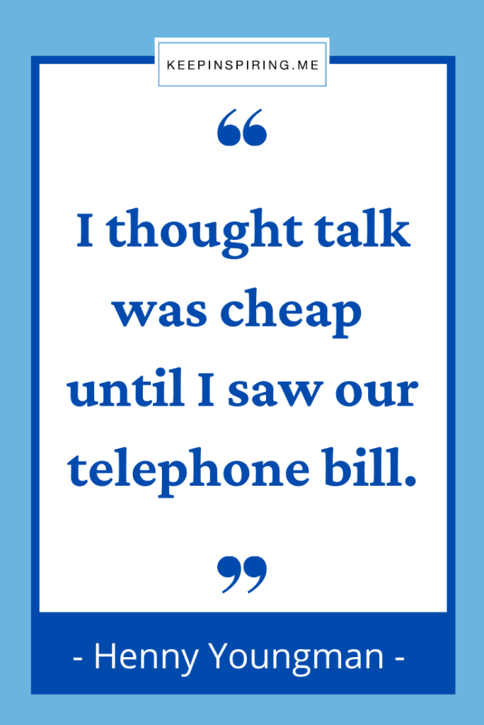 """""""I thought talk was cheap until I saw our telephone bill"""""""