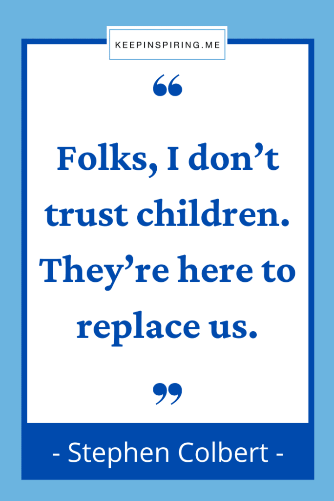 """Stephen Colbert funny quote """"Folks, I don't trust children. They're here to replace us"""""""