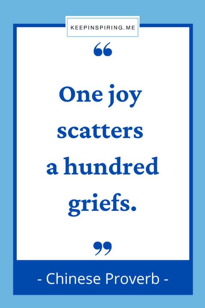 """Chinese Proverb """"One joy scatters a hundred griefs"""""""