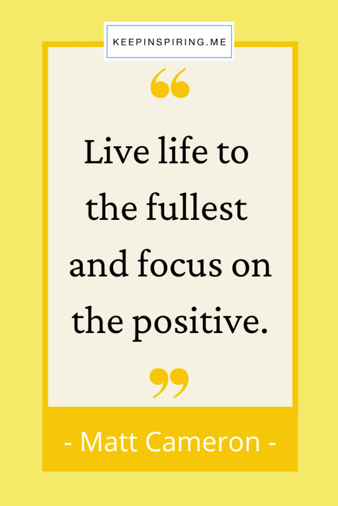 """Matt Cameron quote """"Live life to the fullest and focus on the positive"""""""
