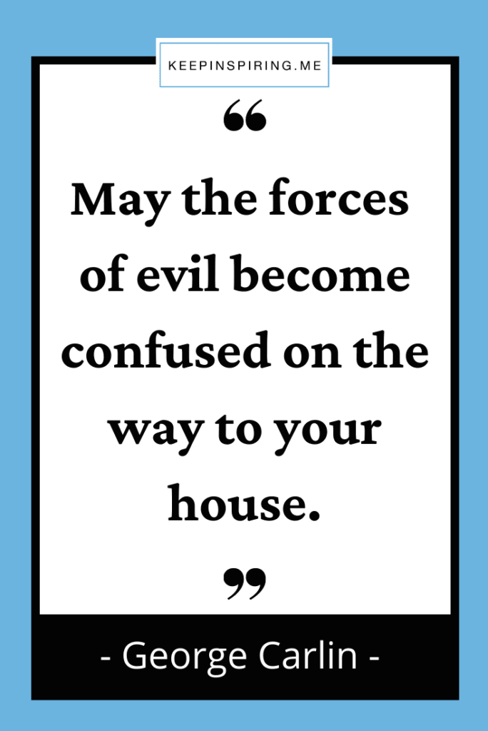 """George Carlin quote """"May the forces of evil become confused on the way to your house"""""""