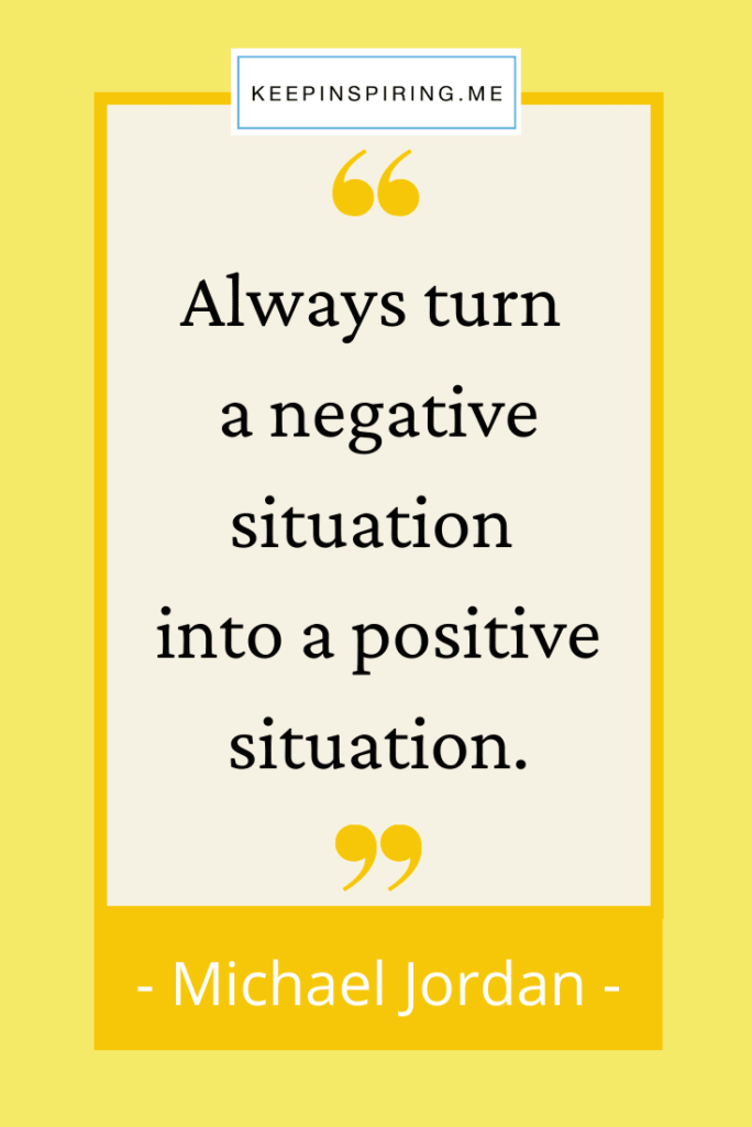 """""""Always turn a negative situation into a positive situation"""""""