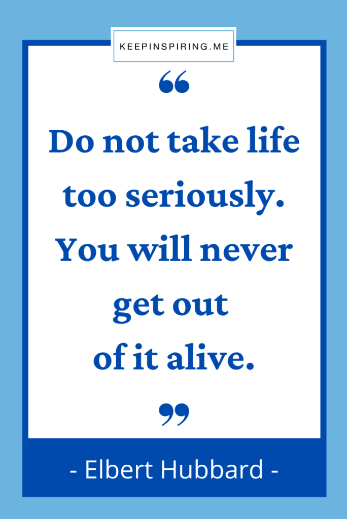 """Elbert Hubbard quote """"Do not take life too seriously. You will never get out of it alive"""""""