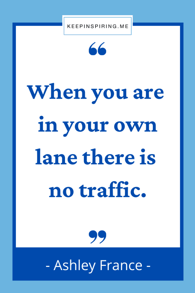 """""""When you are in your own lane there is no traffic"""""""