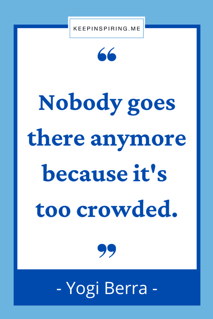 """Yogi Berra quote """"Nobody goes there anymore because it's too crowded"""""""