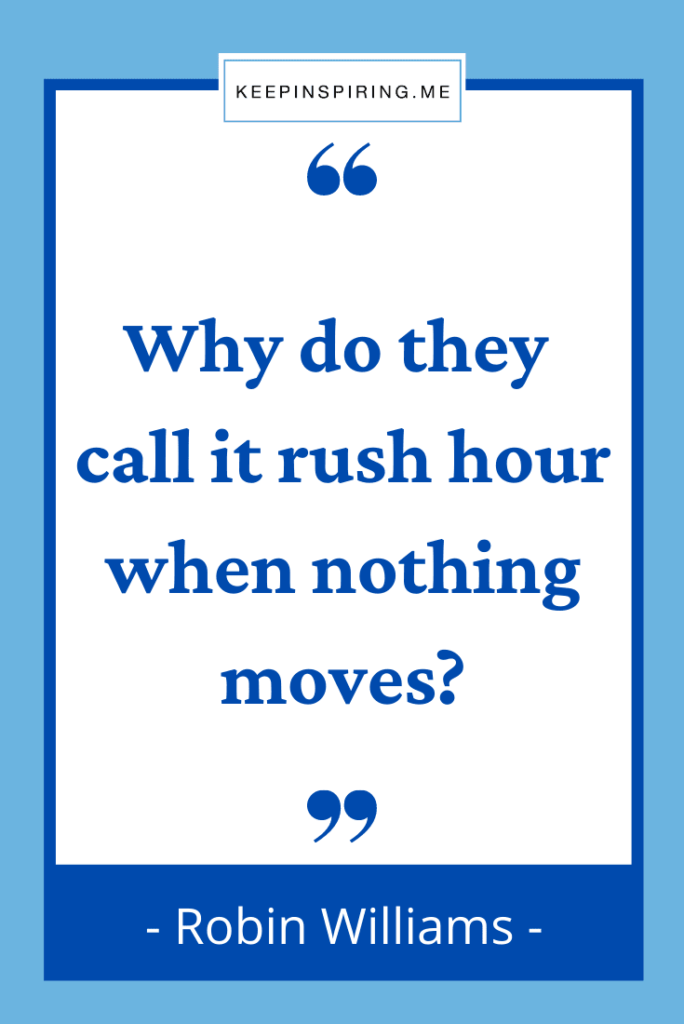 """Robin Williams quote """"Why do they call it rush hour when nothing moves?"""""""