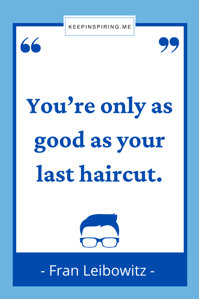 """Fran Leibowitz funny quote """"You're only as good as your last haircut"""""""