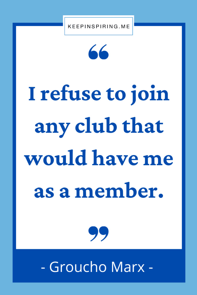 """Groucho Marx quote """"I refuse to join any club that would have me as a member"""""""