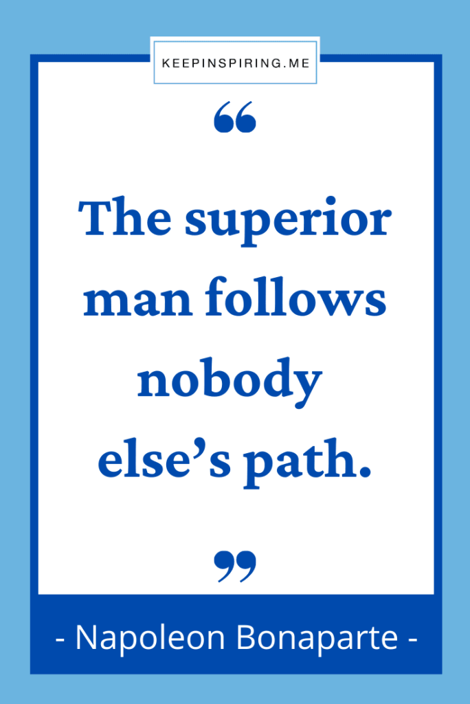 """The superior man follows nobody else's path"""