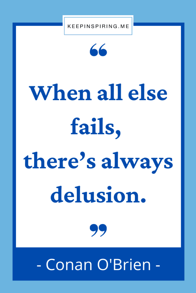 """Conan O'Brien quote """"When all else fails, there's always delusion"""""""