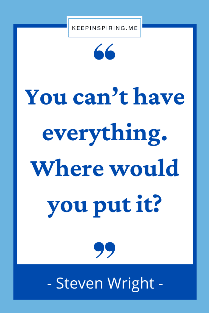 """Steven Wright quote """"You can't have everything. Where would you put it?"""""""