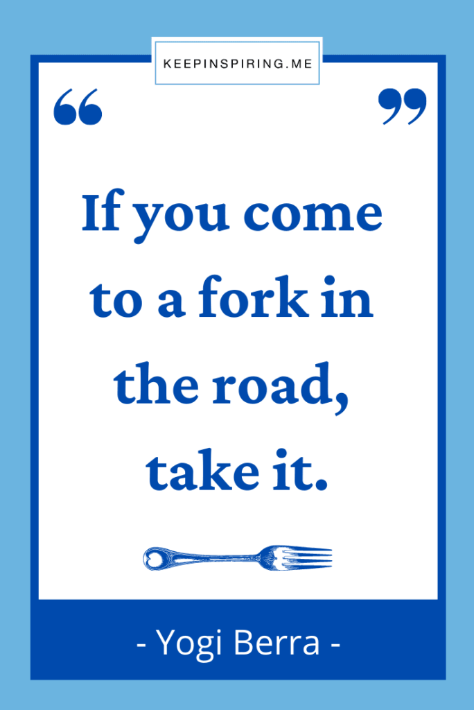 """""""If you come to a fork in the road take it"""""""