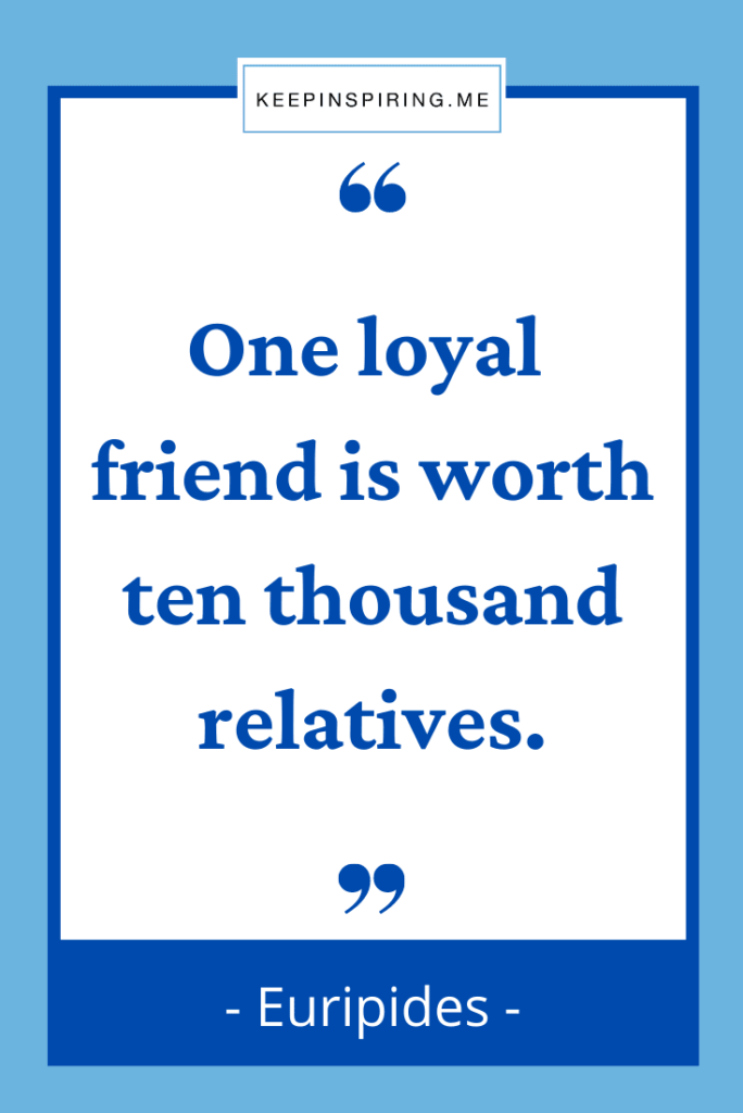 """""""One loyal friend is worth ten thousand relatives"""""""