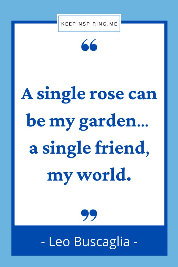 """A single rose can be my garden… a single friend my world"""